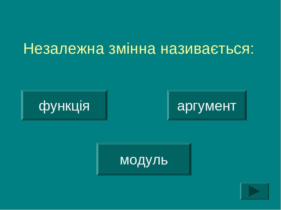 Незалежна змінна називається: функція аргумент модуль