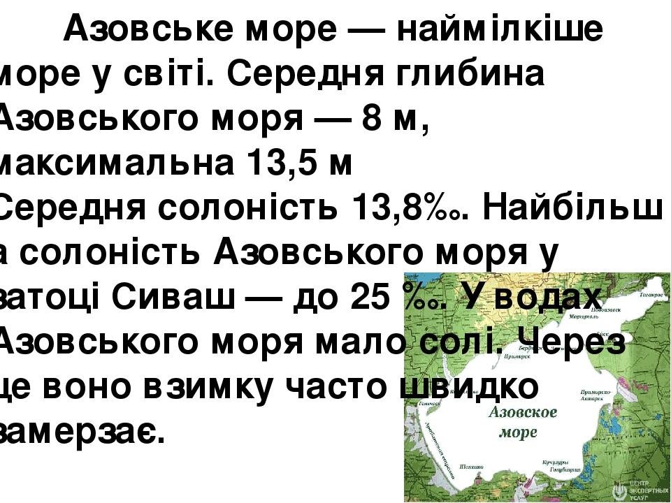 Азовське море— наймілкіше море у світі. Середня глибина Азовського моря — 8м, максимальна 13,5 м Середнясолоність13,8‰.Найбільша солоність Азо...