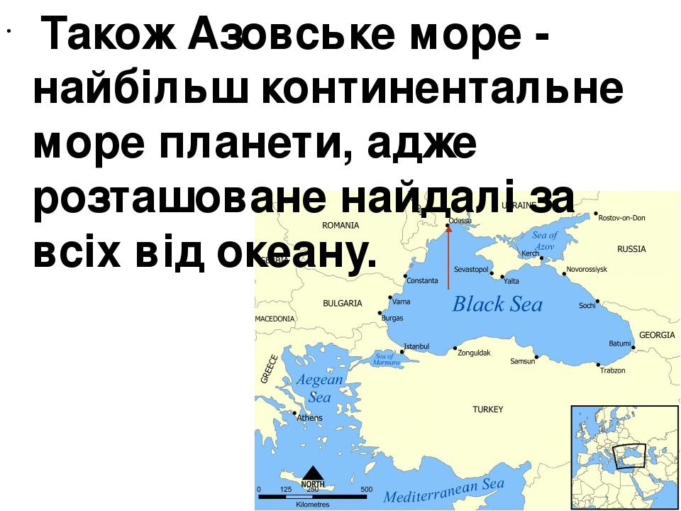 Також Азовське море - найбільш континентальне море планети, адже розташоване найдалі за всіх від океану.