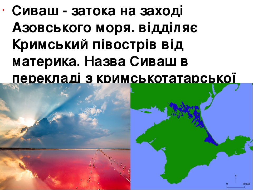Сиваш- затока на заході Азовського моря. відділяє Кримський півострів від материка. Назва Сиваш в перекладі з кримськотатарської мови означає «бруд».
