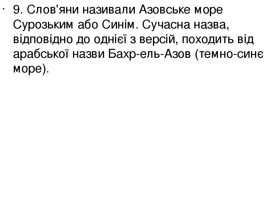 9. Слов'яни називали Азовське море Сурозьким або Синім. Сучасна назва, відповідно до однієї з версій, походить від арабської назви Бахр-ель-Азов (т...