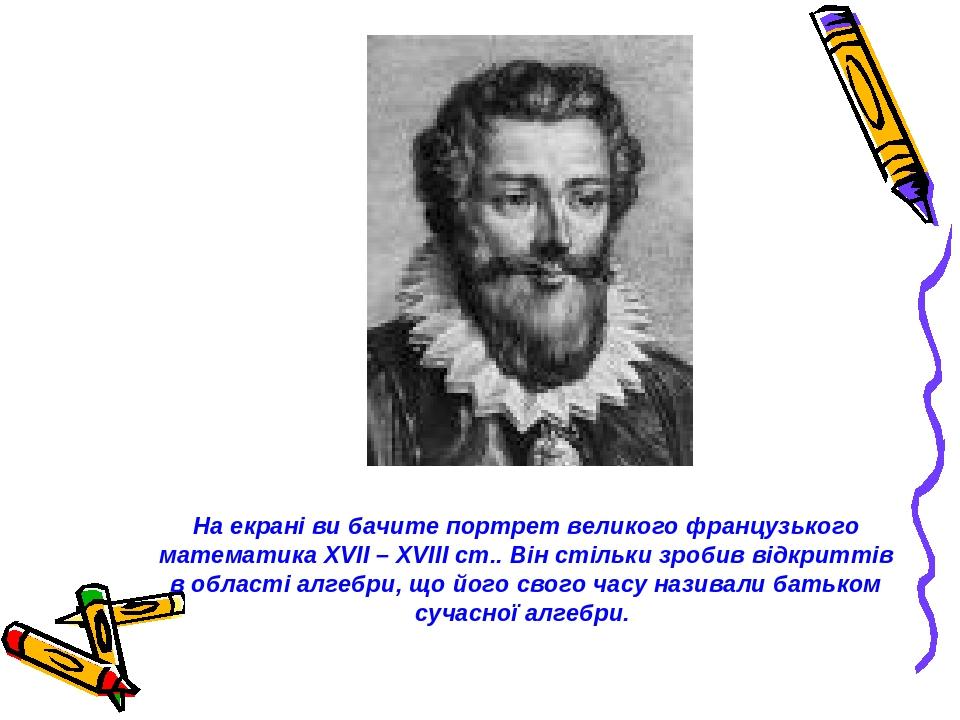 На екрані ви бачите портрет великого французького математика XVII – XVIII ст.. Він стільки зробив відкриттів в області алгебри, що його свого часу ...
