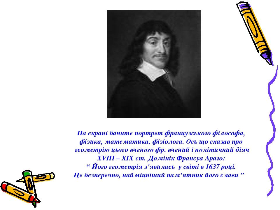 На екрані бачите портрет французського філософа, фізика, математика, фізіолога. Ось що сказав про геометрію цього вченого фр. вчений і політичний д...