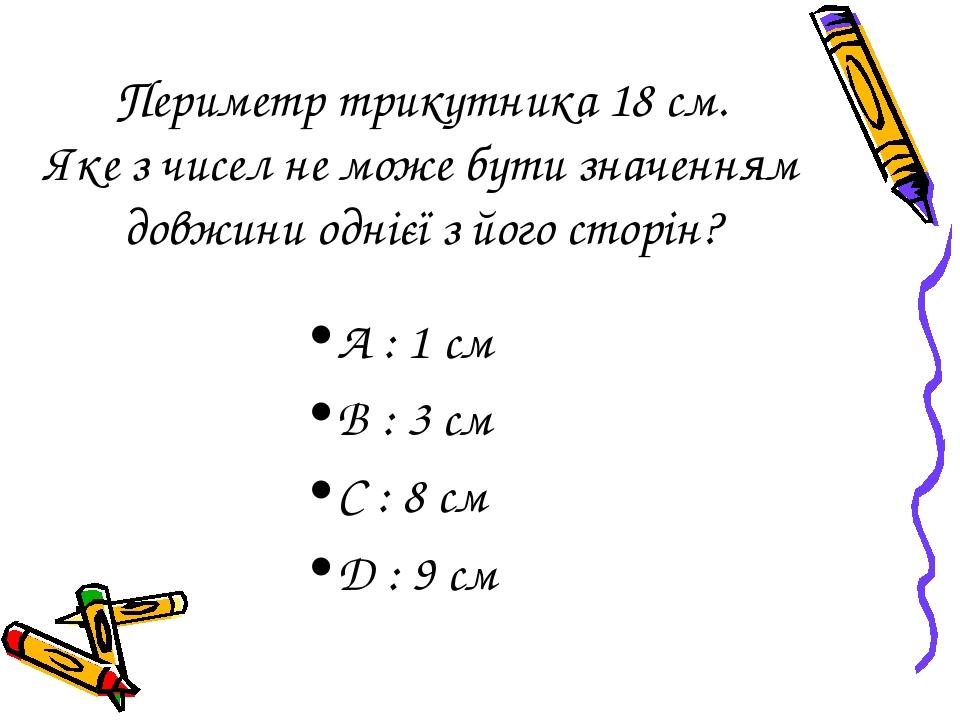 Периметр трикутника 18 см. Яке з чисел не може бути значенням довжини однієї з його сторін? А : 1 cм B : 3 см C : 8 см D : 9 см