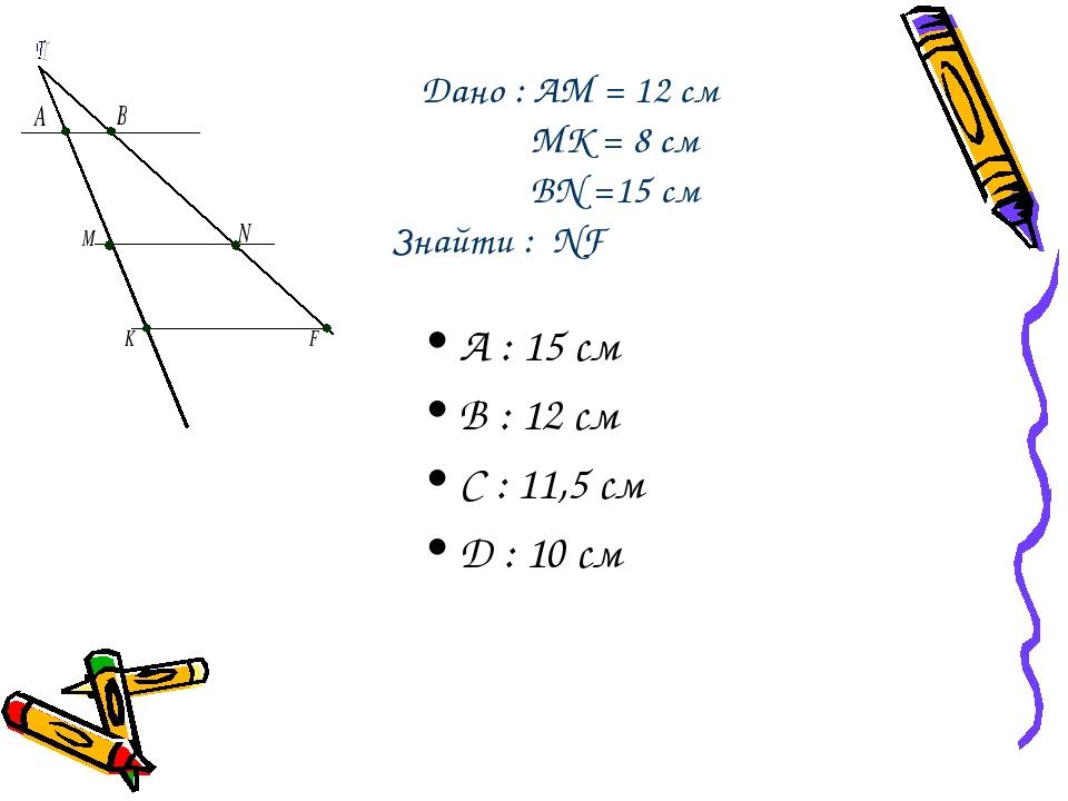 Дано : AM = 12 cм MK = 8 cм BN =15 см Знайти : NF А : 15 см B : 12 см C : 11,5 см D : 10 см