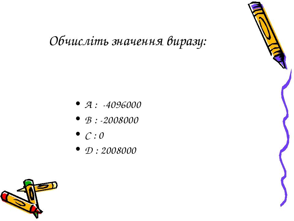 Обчисліть значення виразу: A : -4096000 B : -2008000 C : 0 D : 2008000 (200+1)(200-2)(200+3)(200-4)…(200+2007)(200-2008)