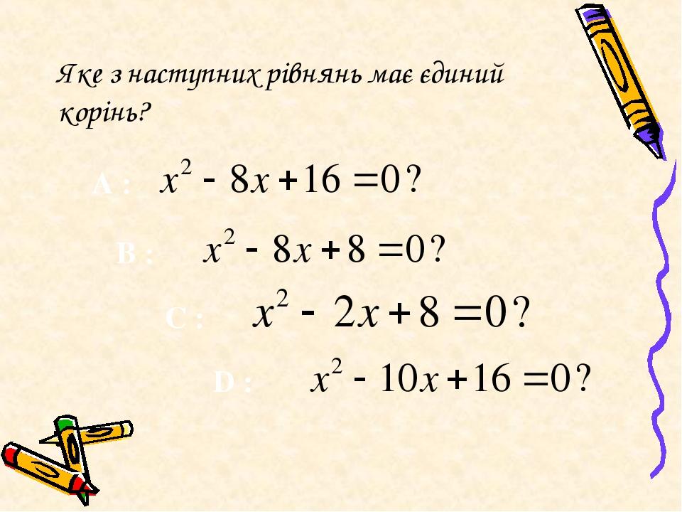 Яке з наступних рівнянь має єдиний корінь? A : B : C : D :