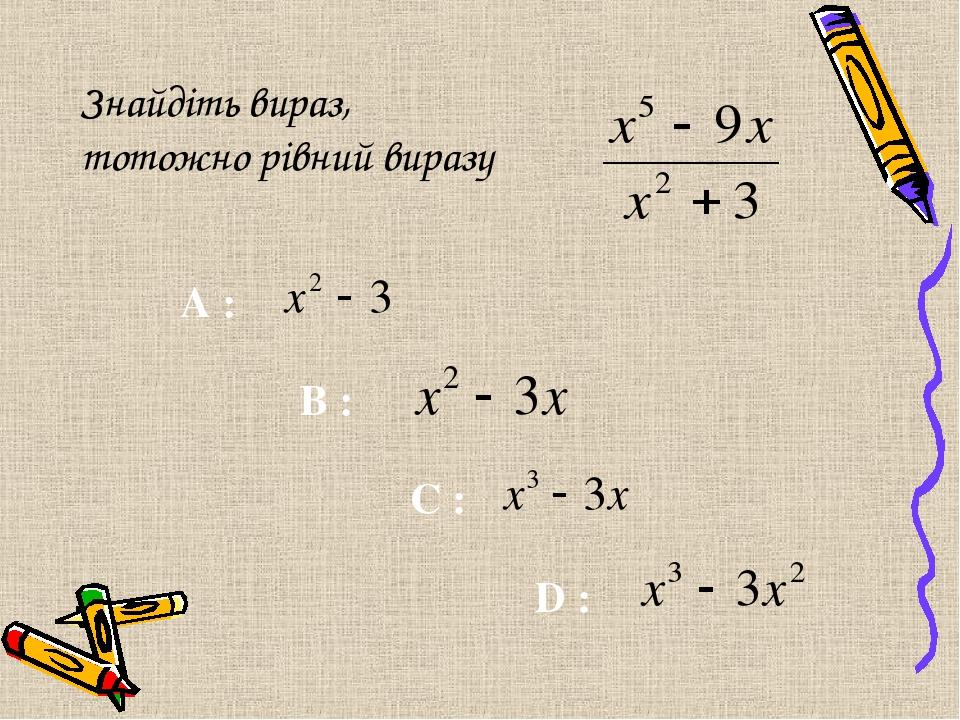 Знайдіть вираз, тотожно рівний виразу C : A : B : D :
