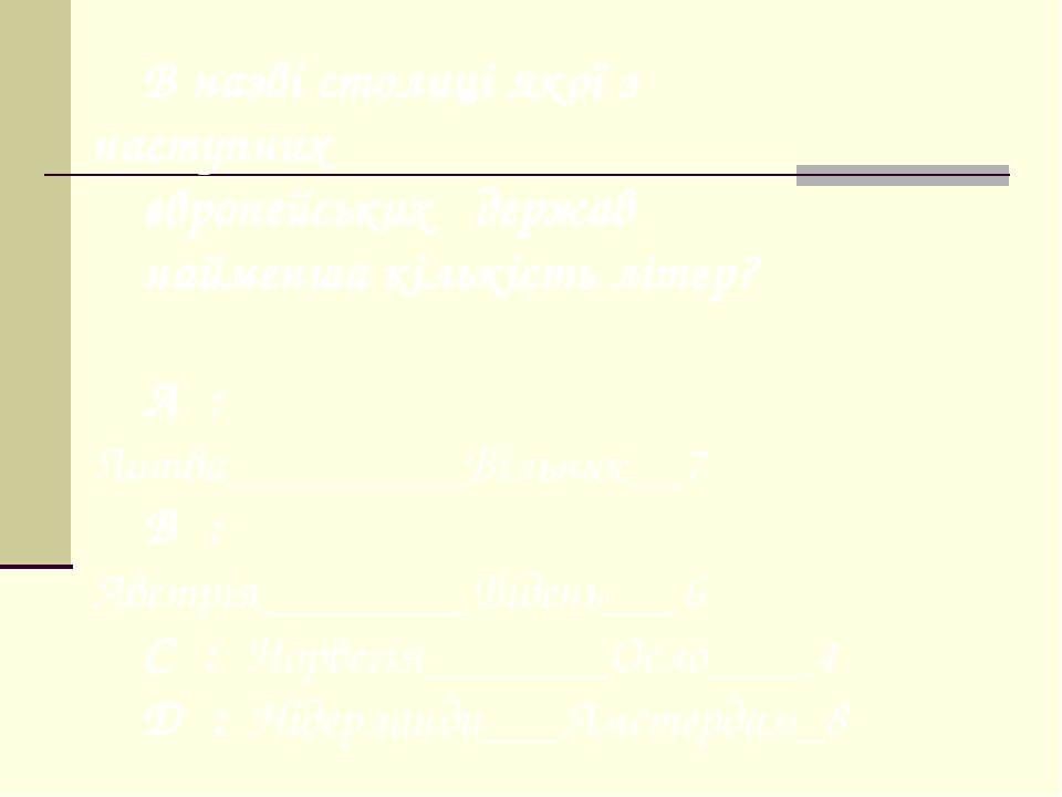 В назві столиці якої з наступних європейських держав найменша кількість літер? A : Литва_________Вільнюс__7 B : Австрія________Відень___6 C : Норве...