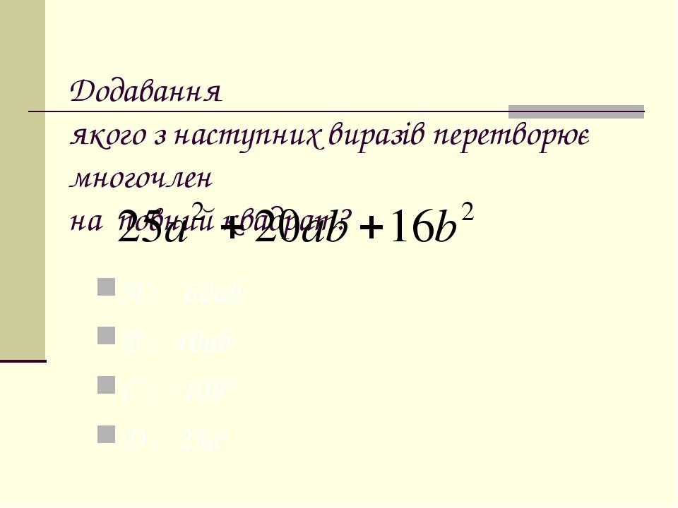 Додавання якого з наступних виразів перетворює многочлен на повний квадрат? A : -60ab B : 40ab C : -10b2 D : 25a2