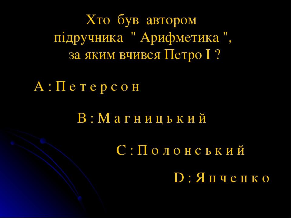 """Хто був автором підручника """" Арифметика """", за яким вчився Петро І ? А : П е т е р с о н В : М а г н и ц ь к и й С : П о л о н с ь к и й D : Я н ч е..."""