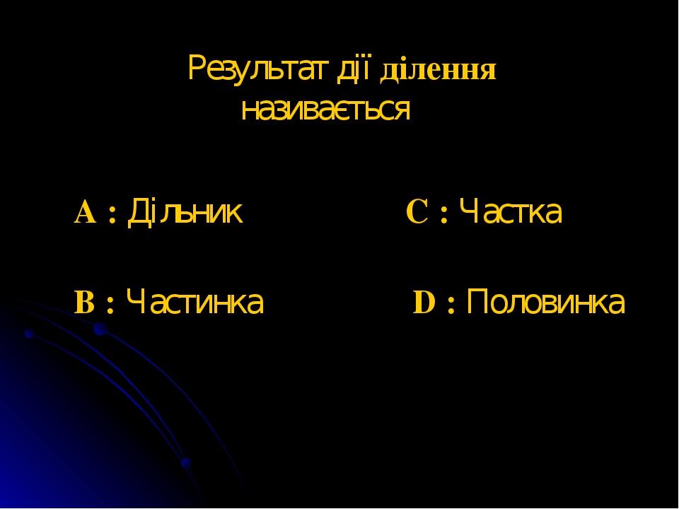 Результат дії ділення називається A : Дільник B : Частинка C : Частка D : Половинка