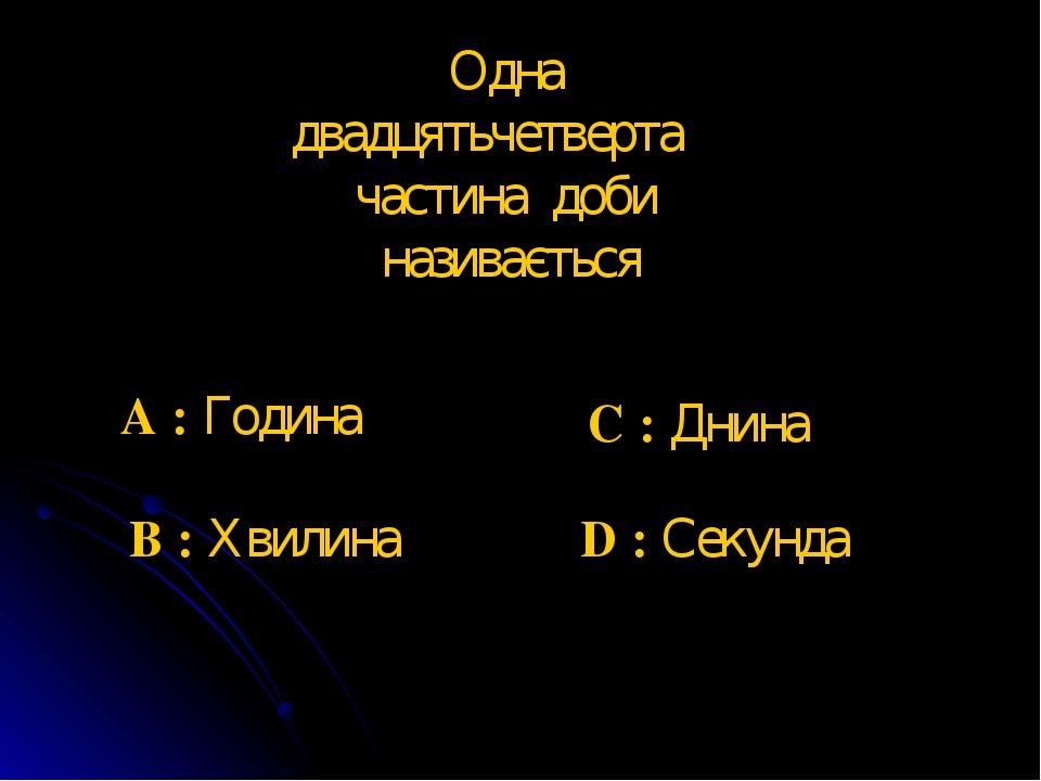 Одна двадцятьчетверта частина доби називається A : Година B : Хвилина C : Днина D : Секунда