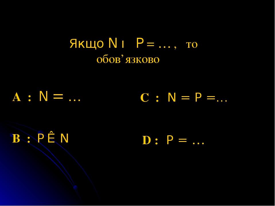Якщо N ∪ P = ∅ , то обов'язково A : N = ∅ C : N = P =∅ B : P ⊂ N D : P = ∅