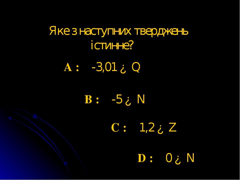 Яке з наступних тверджень істинне? A : -3,01 ∈ Q B : -5 ∈ N C : 1,2 ∈ Z D : 0 ∈ N
