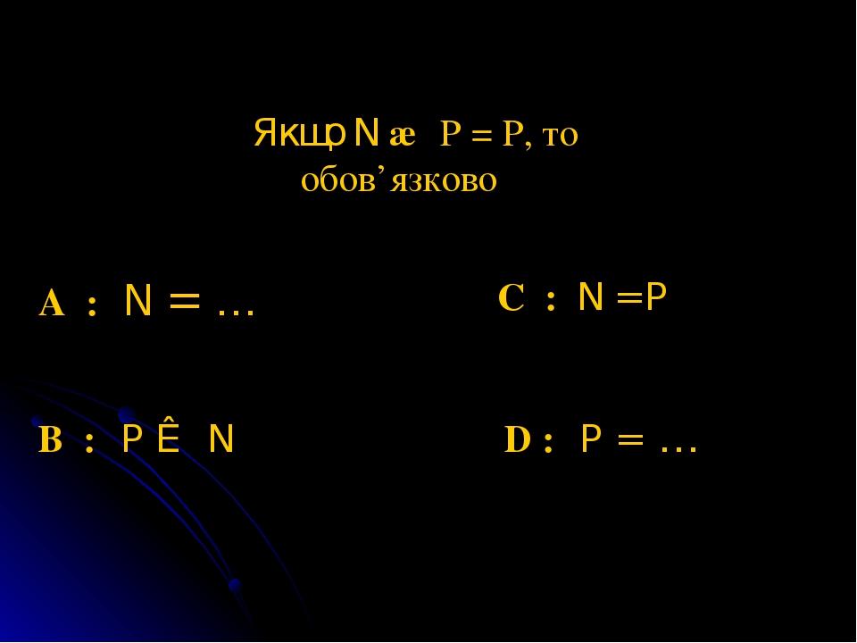 Якщо N ∩ P = P, то обов'язково A : N = ∅ B : P ⊂ N С : N = P D : P = ∅
