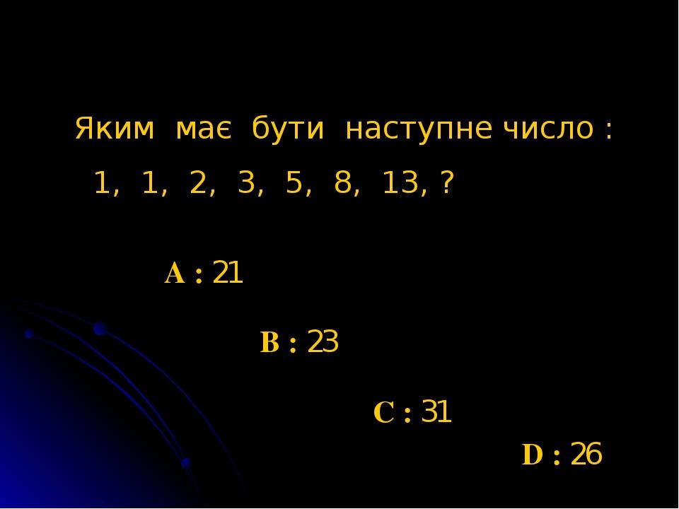 D : 26 Яким має бути наступне число : 1, 1, 2, 3, 5, 8, 13, ? A : 21 B : 23 C : 31