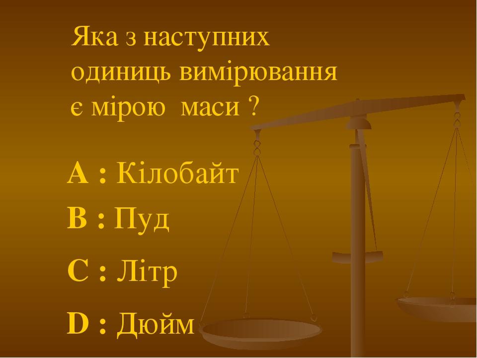 Яка з наступних одиниць вимірювання є мірою маси ? A : Кілобайт C : Літр B : Пуд D : Дюйм