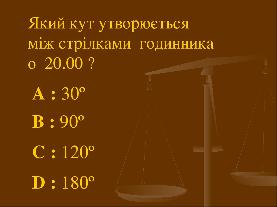 Який кут утворюється між стрілками годинника о 20.00 ? A : 30º C : 120º B : 90º D : 180º