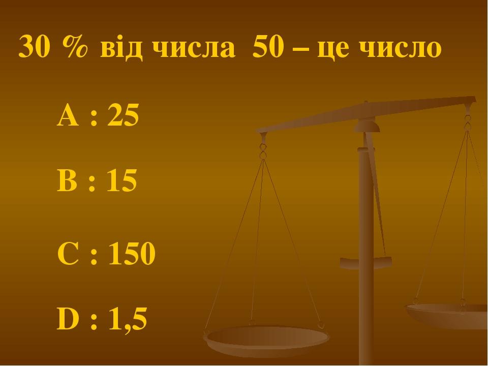 30 % від числа 50 – це число A : 25 C : 150 B : 15 D : 1,5