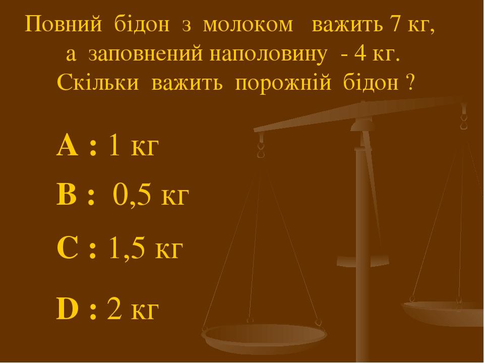 Повний бідон з молоком важить 7 кг, а заповнений наполовину - 4 кг. Скільки важить порожній бідон ? A : 1 кг С : 1,5 кг В : 0,5 кг D : 2 кг