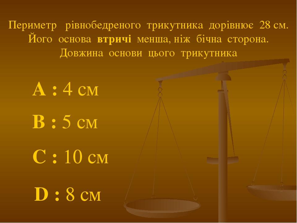 Периметр рівнобедреного трикутника дорівнює 28 см. Його основа втричі менша, ніж бічна сторона. Довжина основи цього трикутника A : 4 см C : 10 см ...