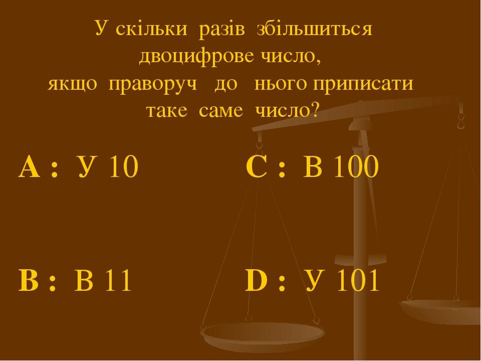 У скільки разів збільшиться двоцифрове число, якщо праворуч до нього приписати таке саме число? A : У 10 C : В 100 B : В 11 D : У 101