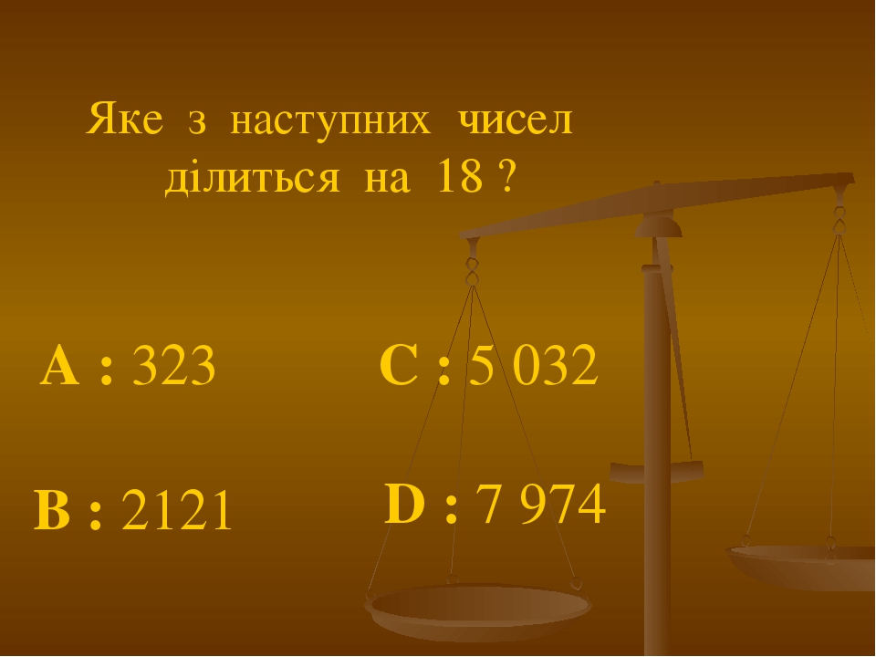 Яке з наступних чисел ділиться на 18 ? A : 323 C : 5 032 B : 2121 D : 7 974