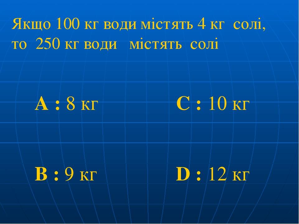Якщо 100 кг води містять 4 кг солі, то 250 кг води містять солі A : 8 кг C : 10 кг B : 9 кг D : 12 кг
