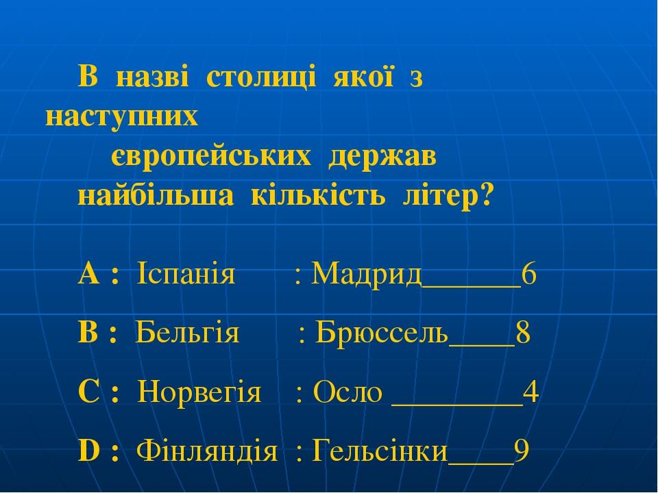 В назві столиці якої з наступних європейських держав найбільша кількість літер? A : Іспанія : Мадрид______6 B : Бельгія : Брюссель____8 C : Норвегі...