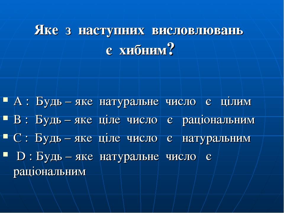 Яке з наступних висловлювань є хибним? А : Будь – яке натуральне число є цілим B : Будь – яке ціле число є раціональним C : Будь – яке ціле число є...