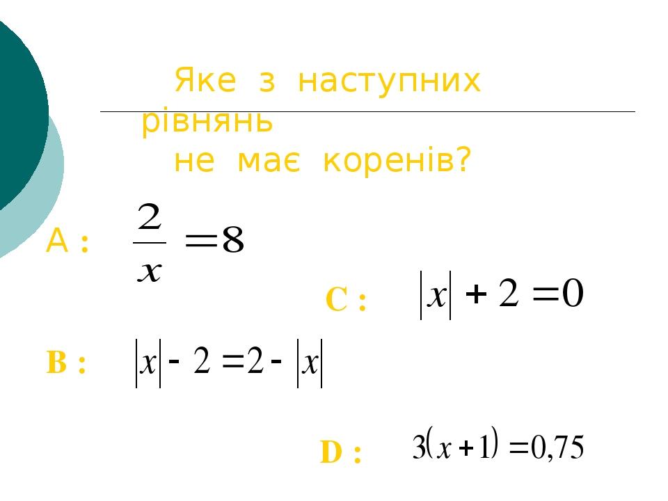 Яке з наступних рівнянь не має коренів? C : B : D : A :
