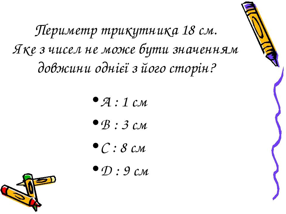 Периметр трикутника 18 см. Яке з чисел не може бути значенням довжини однієї з його сторін? А : 1 см B : 3 см C : 8 см D : 9 см