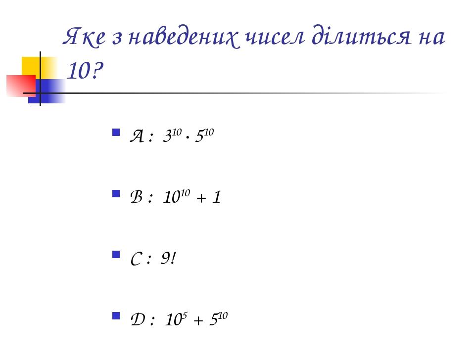 Яке з наведених чисел ділиться на 10? A : 310 · 510 B : 1010 + 1 C : 9! D : 105 + 510