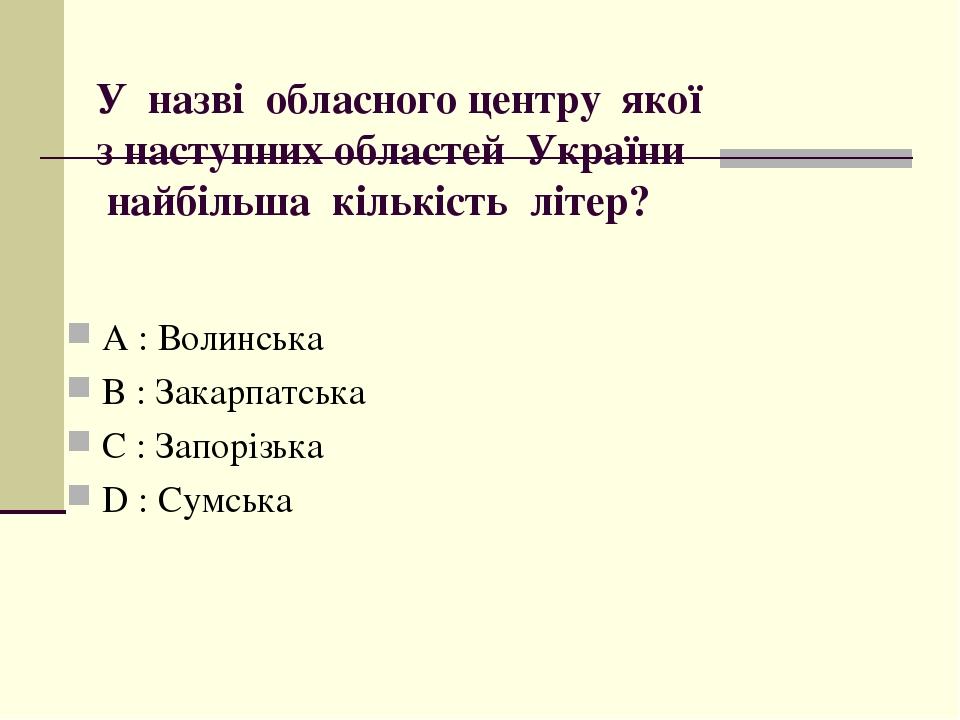 У назві обласного центру якої з наступних областей України найбільша кількість літер? А : Волинська B : Закарпатська C : Запорізька D : Сумська