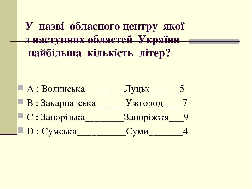 У назві обласного центру якої з наступних областей України найбільша кількість літер? А : Волинська________Луцьк______5 B : Закарпатська______Ужгор...