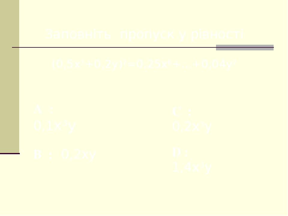 Заповніть пропуск у рівності (0,5x3+0,2y)2=0,25x6+...+0,04y2 A : 0,1x3y C : 0,2x3y B : 0,2xy D : 1,4x3y