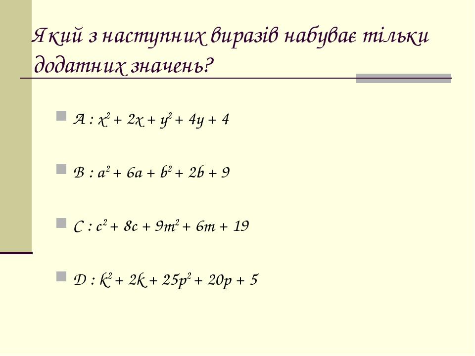 Який з наступних виразів набуває тільки додатних значень? A : x2 + 2x + y2 + 4y + 4 B : a2 + 6a + b2 + 2b + 9 C : c2 + 8c + 9m2 + 6m + 19 D : k2 + ...