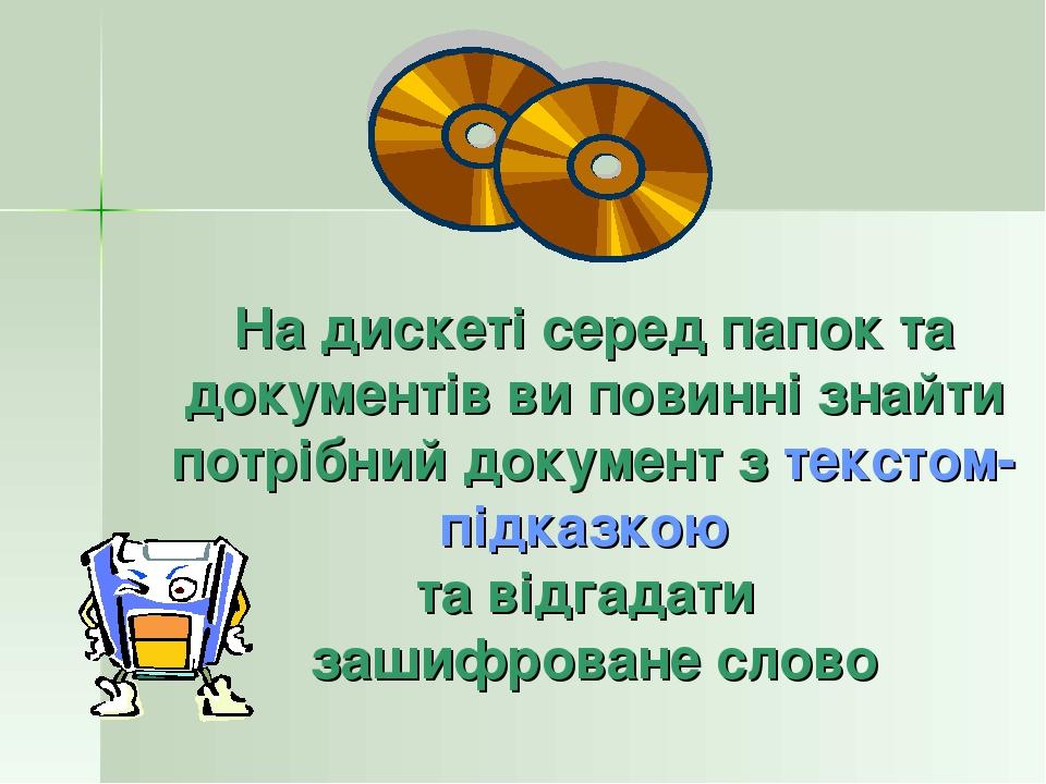 На дискеті серед папок та документів ви повинні знайти потрібний документ з текстом-підказкою та відгадати зашифроване слово