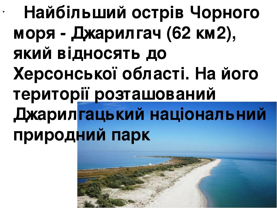 Найбільший острів Чорного моря - Джарилгач (62 км2), який відносять до Херсонської області. На його території розташований Джарилгацький національн...