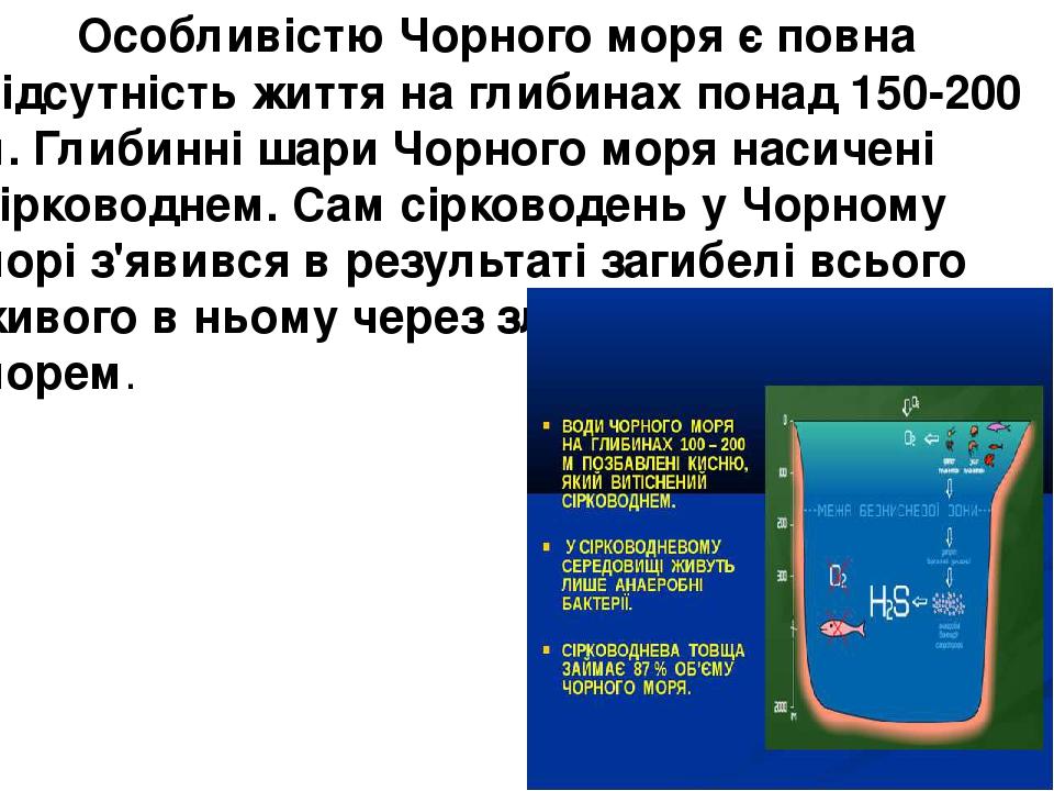 Особливістю Чорного моря є повна відсутність життя на глибинах понад 150-200 м. Глибинні шари Чорного моря насичені сірководнем. Сам сірководень у...