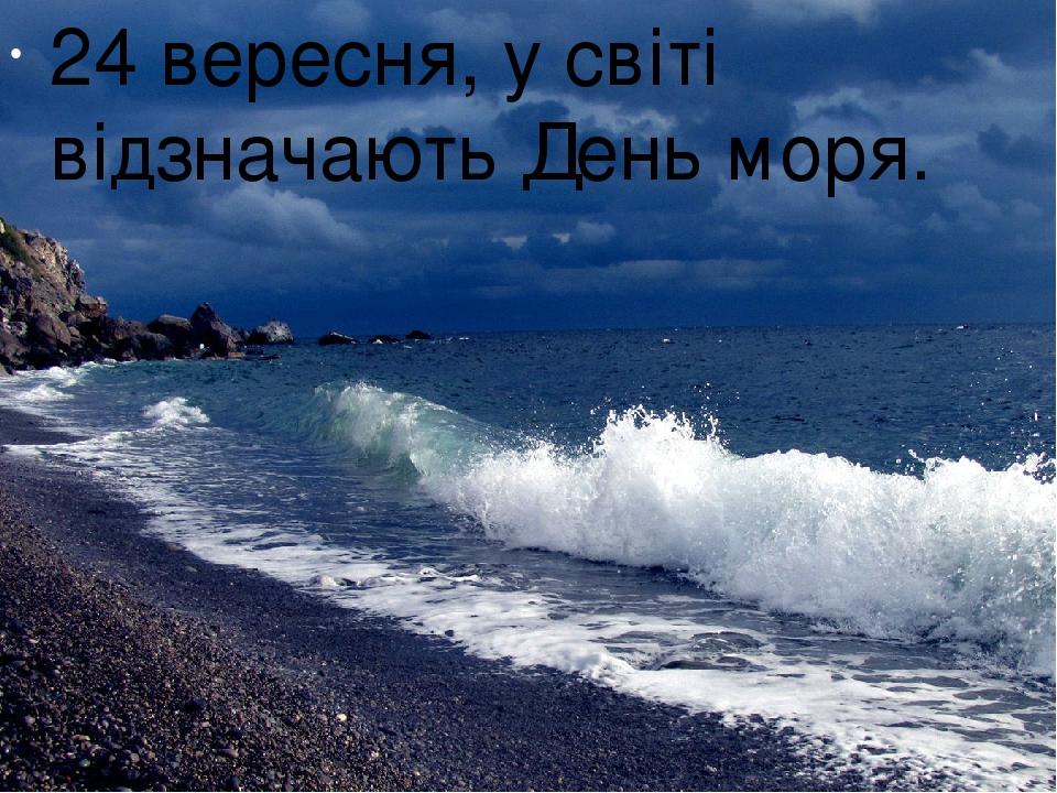 24 вересня, у світі відзначають День моря.