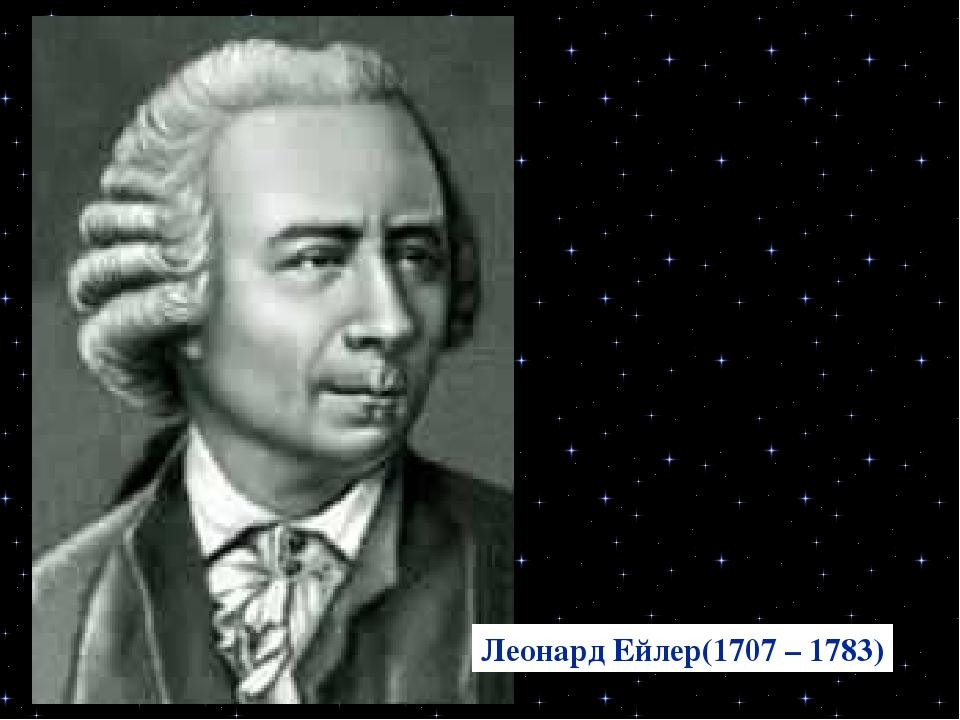 Леонард Ейлер(1707 – 1783)