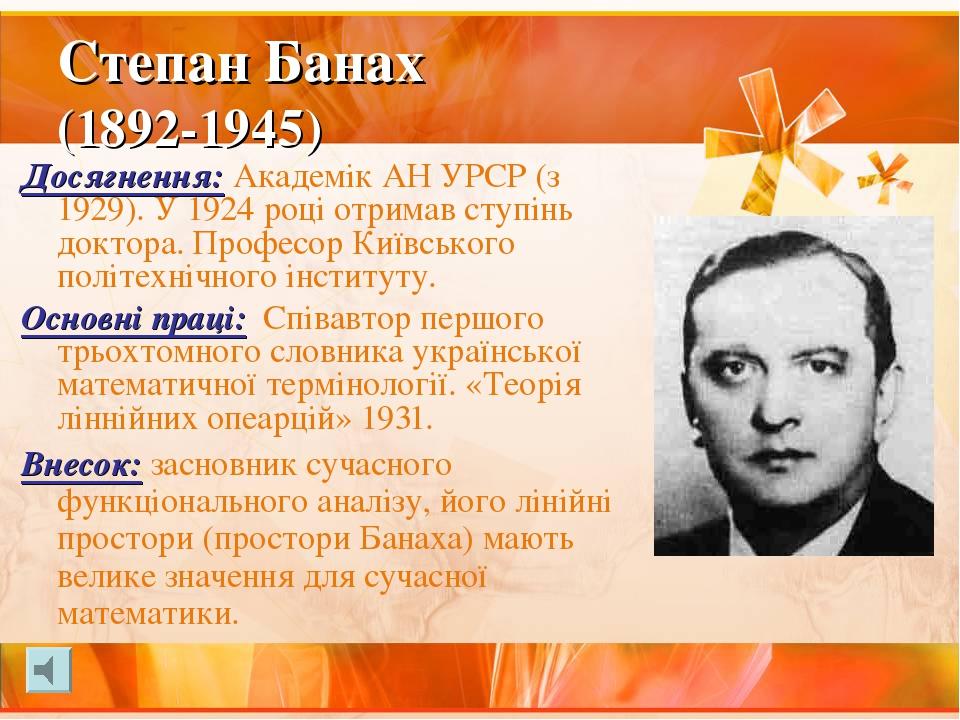Степан Банах (1892-1945) Досягнення: Академік АН УРСР (з 1929). У 1924 році отримав ступінь доктора. Професор Київського політехнічного інституту. ...