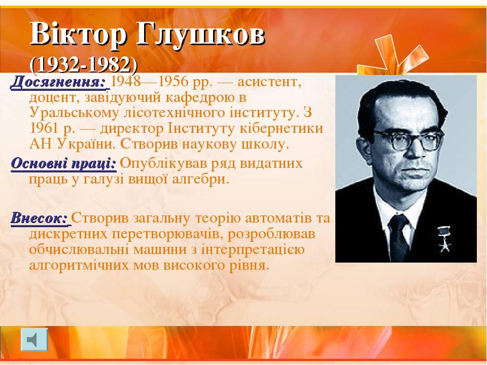 Віктор Глушков (1932-1982) Досягнення: 1948—1956 рр. — асистент, доцент, завідуючий кафедрою в Уральському лісотехнічного інституту. З 1961 р. — ди...