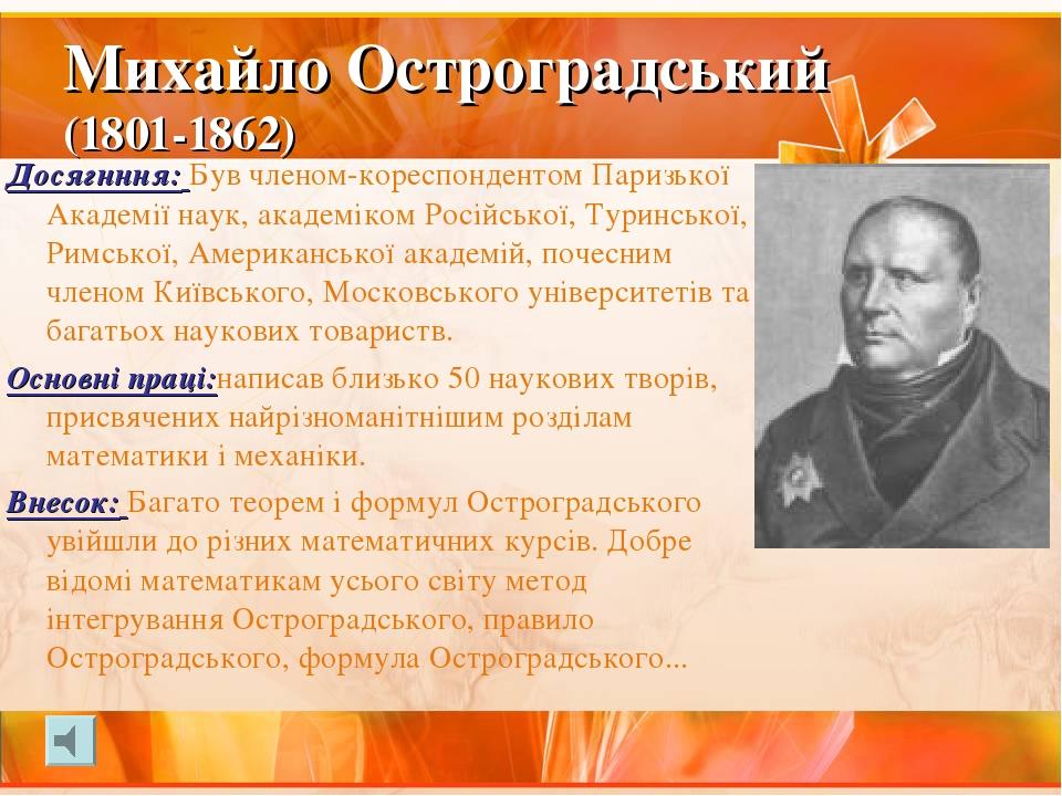 Михайло Остроградський (1801-1862) Досягнння: Був членом-кореспондентом Паризької Академії наук, академіком Російської, Туринської, Римської, Амери...