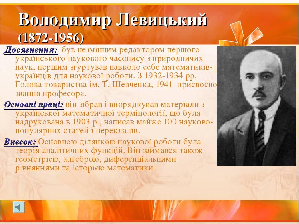 Володимир Левицький (1872-1956) Досягнення: був незмінним редактором першого українського наукового часопису з природничих наук, першим згуртував н...