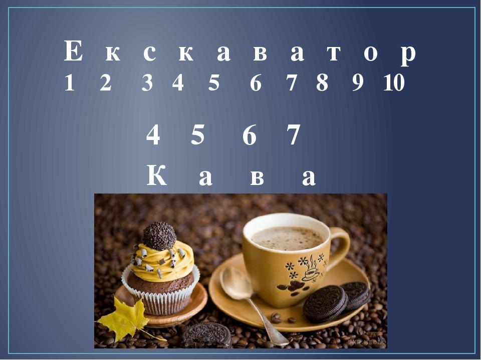 4 5 6 7 Е к с к а в а т о р 1 2 3 4 5 6 7 8 9 10 К а в а