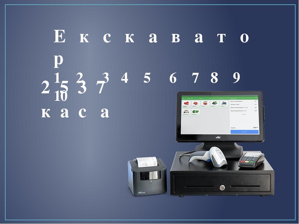 Е к с к а в а т о р 1 2 3 4 5 6 7 8 9 10 к а с а 2 5 3 7