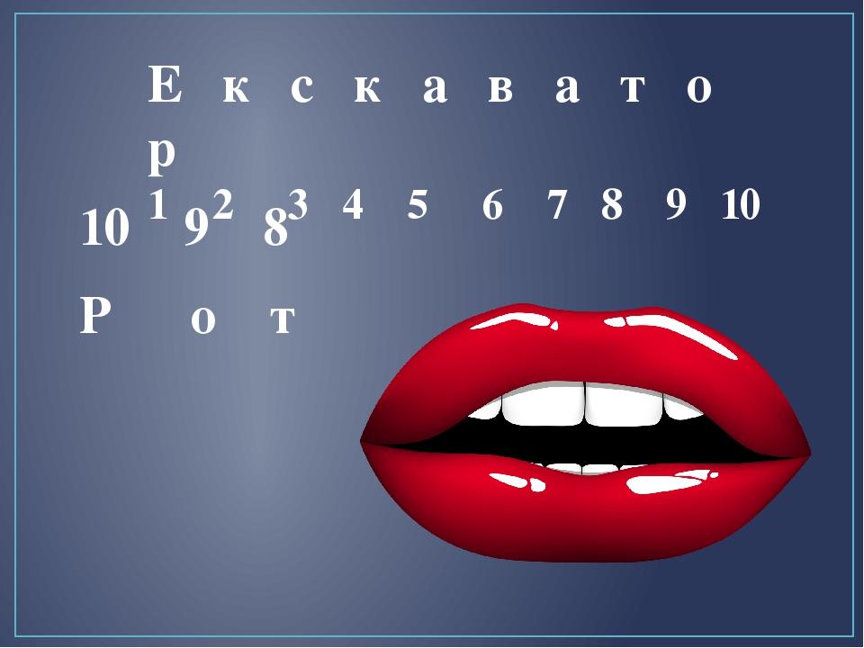 Е к с к а в а т о р 1 2 3 4 5 6 7 8 9 10 Р о т 10 9 8